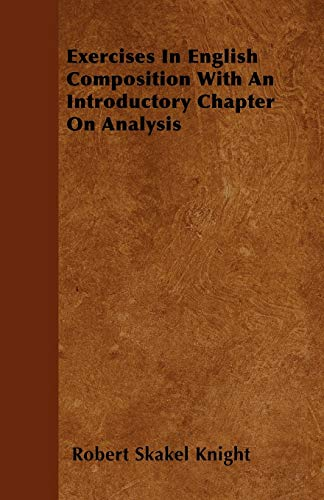 Exercises In English Composition With An Introductory Chapter On Analysis: Robert Skakel Knight