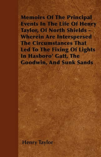 Memoirs of the Principal Events in the Life of Henry Taylor, of North Shields - Wherein Are ...