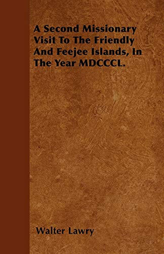 A Second Missionary Visit To The Friendly And Feejee Islands, In The Year MDCCCL.: Walter Lawry