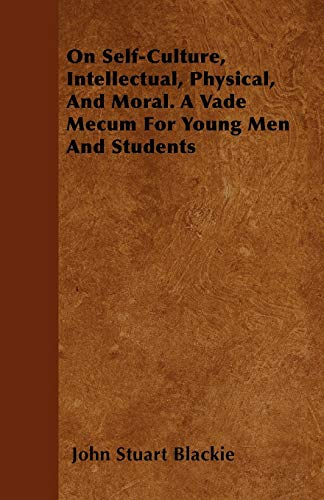 On Self-Culture, Intellectual, Physical, And Moral. A Vade Mecum For Young Men And Students: John ...