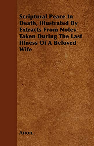 Scriptural Peace In Death, Illustrated By Extracts From Notes Taken During The Last Illness Of A ...