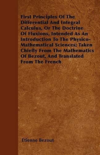 First Principles Of The Differential And Integral Calculus, Or The Doctrine Of Fluxions, Intended As An Introduction To The Physico-Mathematical Sciences; Taken Chiefly From The Mathematics Of Bezout, And Translated From The French (Paperback) - Etienne Bezout