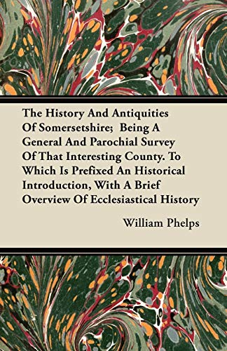 The History And Antiquities Of Somersetshire; Being: William Phelps