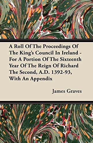 A Roll Of The Proceedings Of The Kings Council In Ireland - For A Portion Of The Sixteenth Year Of ...