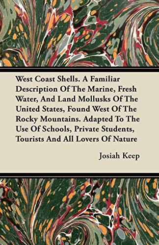 West Coast Shells. a Familiar Description of the Marine, Fresh Water, and Land Mollusks of the ...