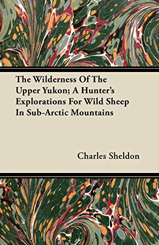 9781446066720: The Wilderness Of The Upper Yukon; A Hunter's Explorations For Wild Sheep In Sub-Arctic Mountains