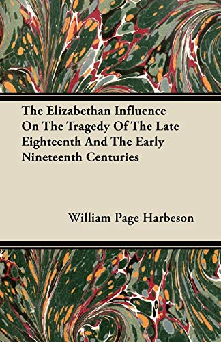 The Elizabethan Influence On The Tragedy Of The Late Eighteenth And The Early Nineteenth Centuries:...