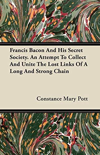 Francis Bacon And His Secret Society. An: Constance Mary Pott