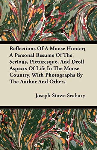 Reflections Of A Moose Hunter A Personal Resume Of The Serious, Picturesque, And Droll Aspects Of ...