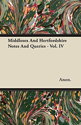 Middlesex And Hertfordshire Notes And Queries - Vol. IV: Anon.