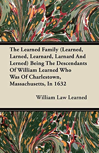 The Learned Family (Learned, Larned, Learnard, Larnard And Lerned) Being The Descendants Of William Learned Who Was Of Charlestown, Massachusetts, In 1632 (1446075915) by William Law Learned