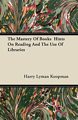 The Mastery Of Books Hints On Reading And The Use Of Libraries: Harry Lyman Koopman