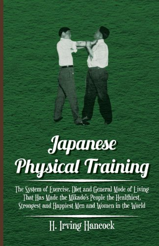 9781446081570: Japanese Physical Training - The System of Exercise, Diet and General Mode of Living That Has Made the Mikado's People the Healthiest, Strongest and Happiest Men and Women in the World