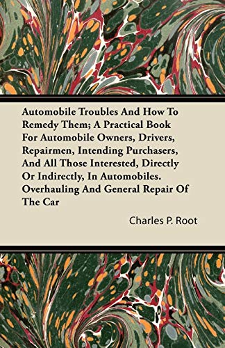 Automobile Troubles And How To Remedy Them;: Charles P. Root