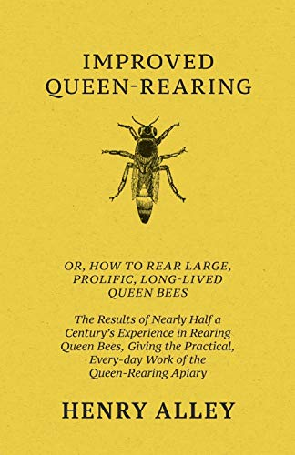 9781446082836: Improved Queen-Rearing, Or, How To Rear Large, Prolific, Long-Lived Queen Bees - The Results Of Nearly Half A Century's Experience In Rearing Queen ... Every-day Work Of The Queen-Rearing Apiary