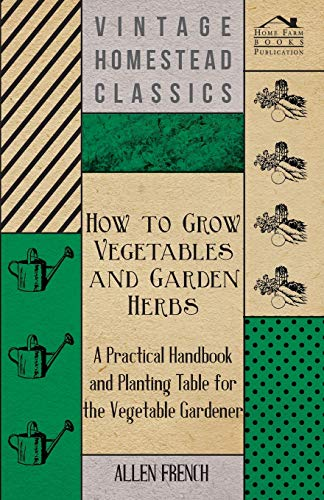 How To Grow Vegetables And Garden Herbs - A Practical Handbook And Planting Table For The Vegatable...