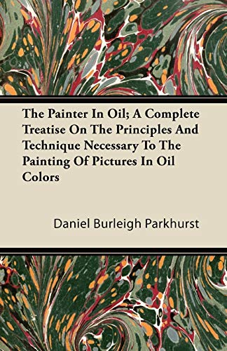 9781446087022: The Painter In Oil; A Complete Treatise On The Principles And Technique Necessary To The Painting Of Pictures In Oil Colors