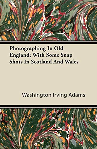 Photographing In Old England With Some Snap Shots In Scotland And Wales: Washington Irving Adams