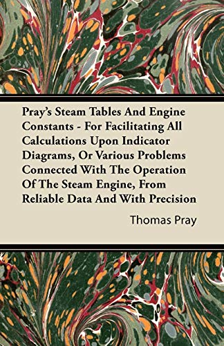 Prays Steam Tables and Engine Constants - For Facilitating All Calculations Upon Indicator Diagrams...