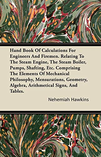 Hand Book of Calculations for Engineers and Firemen. Relating to the Steam Engine, the Steam Boiler...
