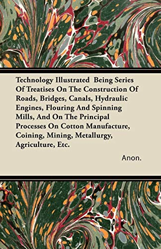Technology Illustrated Being Series of Treatises on the Construction of Roads, Bridges, Canals, ...