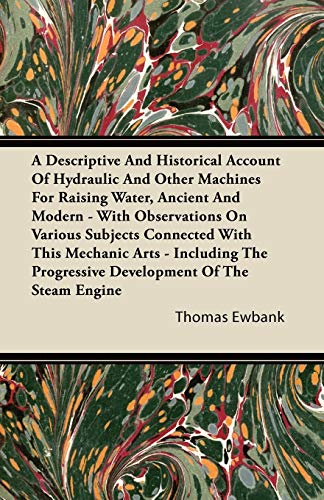 9781446095447: A Descriptive And Historical Account Of Hydraulic And Other Machines For Raising Water, Ancient And Modern - With Observations On Various Subjects ... Progressive Development Of The Steam Engine