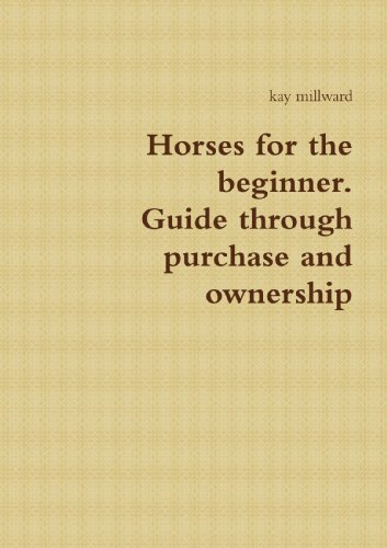 Horses for the beginner. Guide through purchase and ownership: kay millward