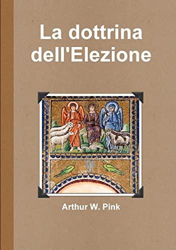La dottrina dell'Elezione (Italian Edition) (1446128105) by Arthur W. Pink
