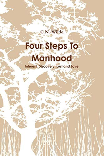 Four Steps to Manhood. Interest, Discovery, Lust Love.: C. N. Wilde