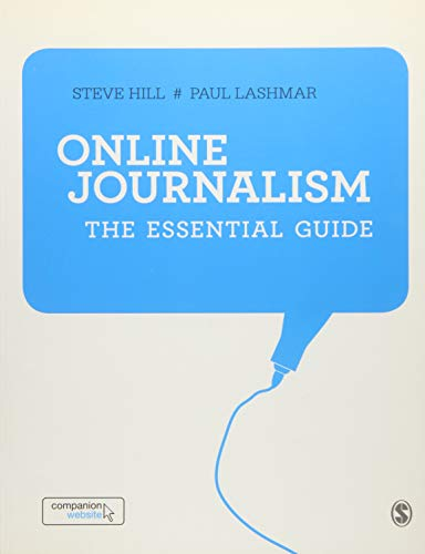 Online Journalism 9781446207352  An essential guide for anyone hungry to learn how journalism should be practised today, and will be tomorrow. Hill and Lashmar encapsulate the transformative impact technology is having on journalism, but anchor those changes in the basic principles of reporting.  - Paul Lewis, The Guardian  As the news business transforms, Online Journalism is a fantastic new resource for both students and lecturers. Informative, straightforward and easily digested, it's a one-stop shop for the skills, knowledge, principles and mindset required for journalistic success in the digital age.  - Mary Braid, Kingston University Online and social media have become indispensible tools for journalists, but you still have to know how to find and tell a great story. To be a journalist today, you must have not only the practical skills to work with new technologies, but also the understanding of how and why journalism has changed. Combining theory and practice, Online Journalism: The Essential Guide will take you through the classic skills of investigating, writing and reporting as you master the new environments of mobile, on-demand, social, participatory and entrepreneurial journalism. You will also develop must-have skills in app development for smartphones and tablets, as well as techniques in podcast, blog and news website production. What this book does for you: Tips and advice from leading industry experts in their own words QR codes throughout the book to take you straight to multimedia links A fully up-to-date companion website loaded with teaching resources, detailed careers advice and industry insights (http://onlinejournalismguide.com/) Exercises to help you hone your skills Top five guided reading list for each topic, so you can take it further Perfect for students throughout a journalism course, this is your essential guide!