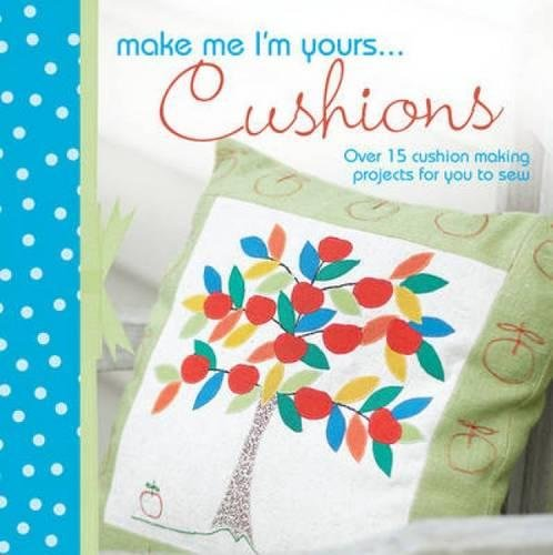 9781446301456: Make Me I'm Yours... Cushions: Over 15 Cushion Making Projects for You to Sew