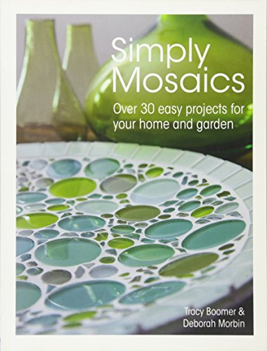 Simply Mosaics: Over 30 Easy Projects for Your Home and Garden: Boomer, Tracy; Morbin, Deborah