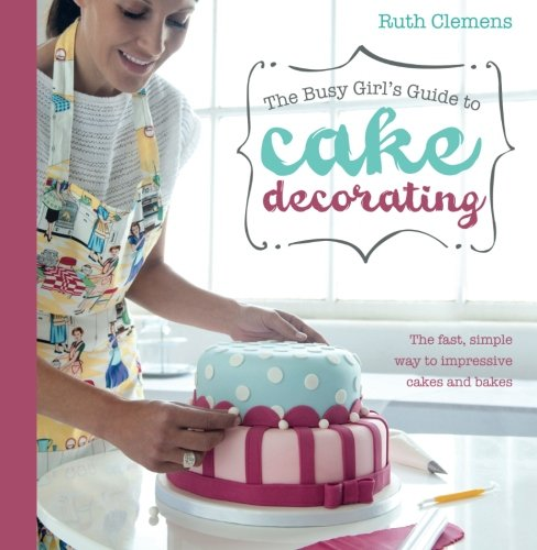 9781446301647: Busy Girls Guide to Cake Decorating: Create Impressive Cakes and Bakes No Matter What Your Time Limit