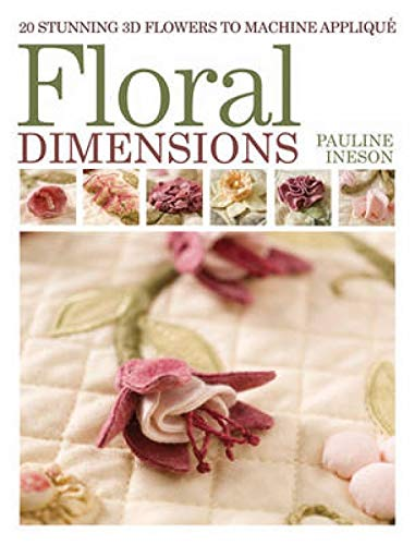 Floral Dimensions: 20 Stunning 3D Flowers to Machine Applique: Ineson, Pauline