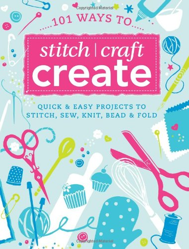 101 Ways to Stitch, Craft, Create: Quick: D&C Editors, Various