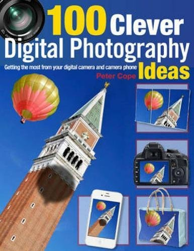100 Clever Digital Photography Ideas: Getting The Most From Your Digital Camera And Camera Phone