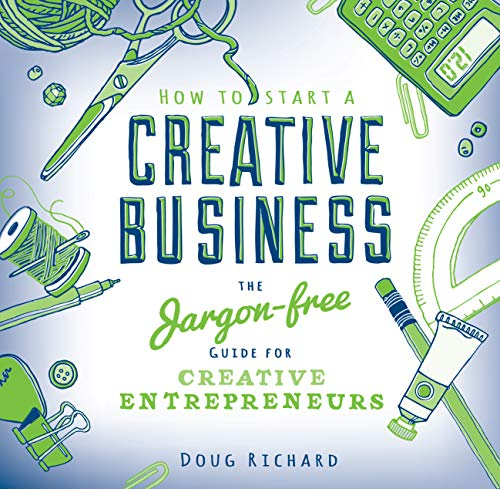 How to Start a Creative Business: the jargon-free guide for creative entrepreneurs: Doug Richard