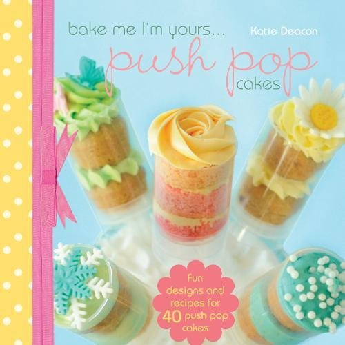 Bake Me I'm Yours...Push Pop Cakes: Fun Designs & Recipes For 40 Push Pop Cakes: Deacon, ...