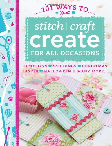 9781446303146: 101 Ways to Stitch, Craft, Create for All Occasions: Birthdays, Weddings, Christmas, Easter, Halloween & Many More...