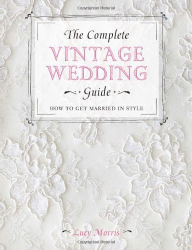 9781446303580: The Complete Vintage Wedding Guide: How to Get Married in Style