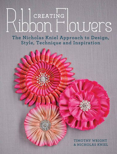 Creating Ribbon Flowers: The Nicholas Kniel Approach: Nicholas Kniel, Timothy