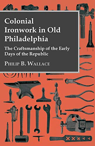 Colonial Ironwork In Old Philadelphia - The: Philip B. Wallace