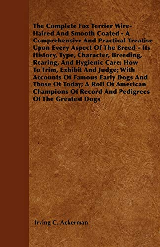 The Complete Fox Terrier Wire-Haired and Smooth Coated - A Comprehensive and Practical Treatise ...