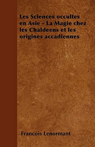 9781446506523: Les Sciences Occultes En Asie - La Magie Chez Les Chaldeens Et Les Origines Accadiennes