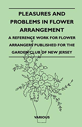 Pleasures and Problems in Flower Arrangement - A Reference Work for Flower Arrangers Published for ...