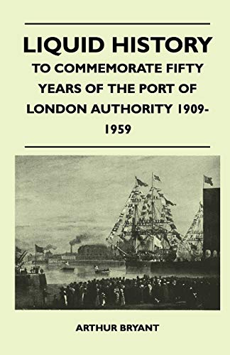 Liquid History - To Commemorate Fifty Years Of The Port Of London Authority 1909-1959 (9781446507926) by Arthur Bryant