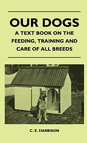 Our Dogs - A Text Book On The Feeding, Training And Care Of All Breeds: C. E. Harbison