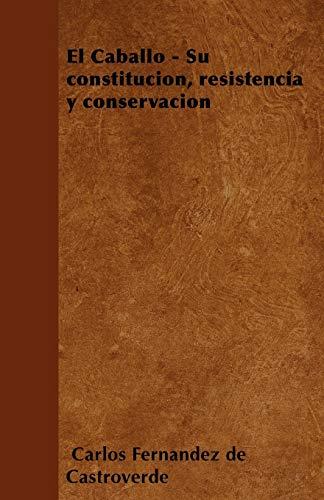 El Caballo - Su Constitucion, Resistencia y Conservacion: Carlos Fernandez de Castroverde