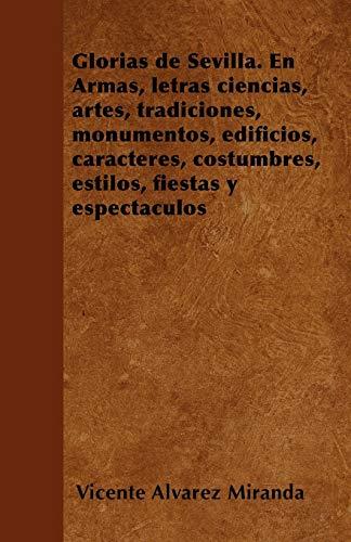 Glorias de Sevilla. En Armas, Letras Ciencias, Artes, Tradiciones, Monumentos, Edificios, ...