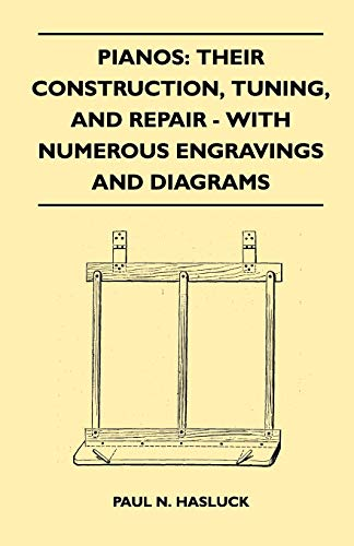 Pianos: Their Construction, Tuning, And Repair - With Numerous Engravings And Diagrams (1446517551) by Paul N. Hasluck